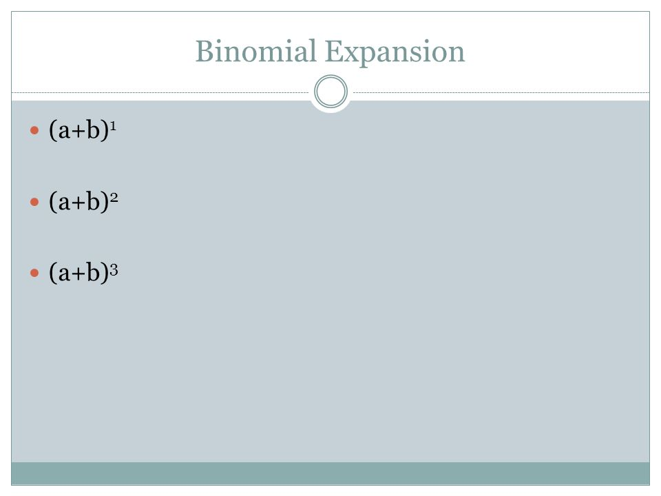 Binomial Expansion (a+b) 1 (a+b) 2 (a+b) 3