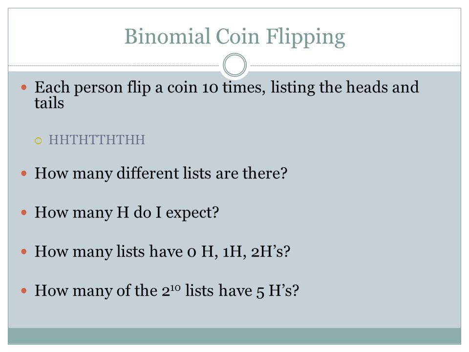 Binomial Coin Flipping Each person flip a coin 10 times, listing the heads and tails  HHTHTTHTHH How many different lists are there? How many H do I