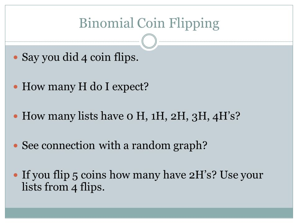 Binomial Coin Flipping Say you did 4 coin flips. How many H do I expect? How many lists have 0 H, 1H, 2H, 3H, 4H's? See connection with a random graph