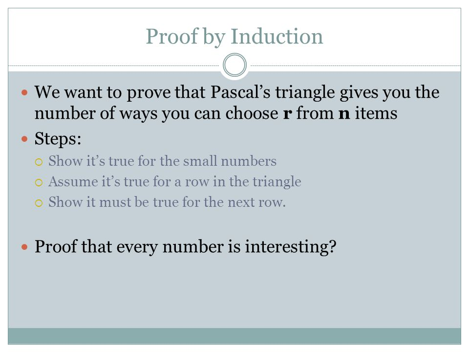Proof by Induction We want to prove that Pascal's triangle gives you the number of ways you can choose r from n items Steps:  Show it's true for the