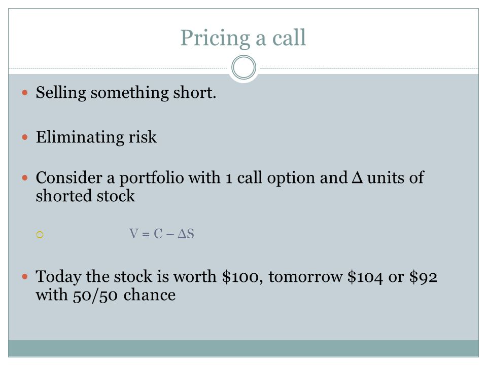 Pricing a call Selling something short. Eliminating risk Consider a portfolio with 1 call option and Δ units of shorted stock  V = C – ΔS Today the s