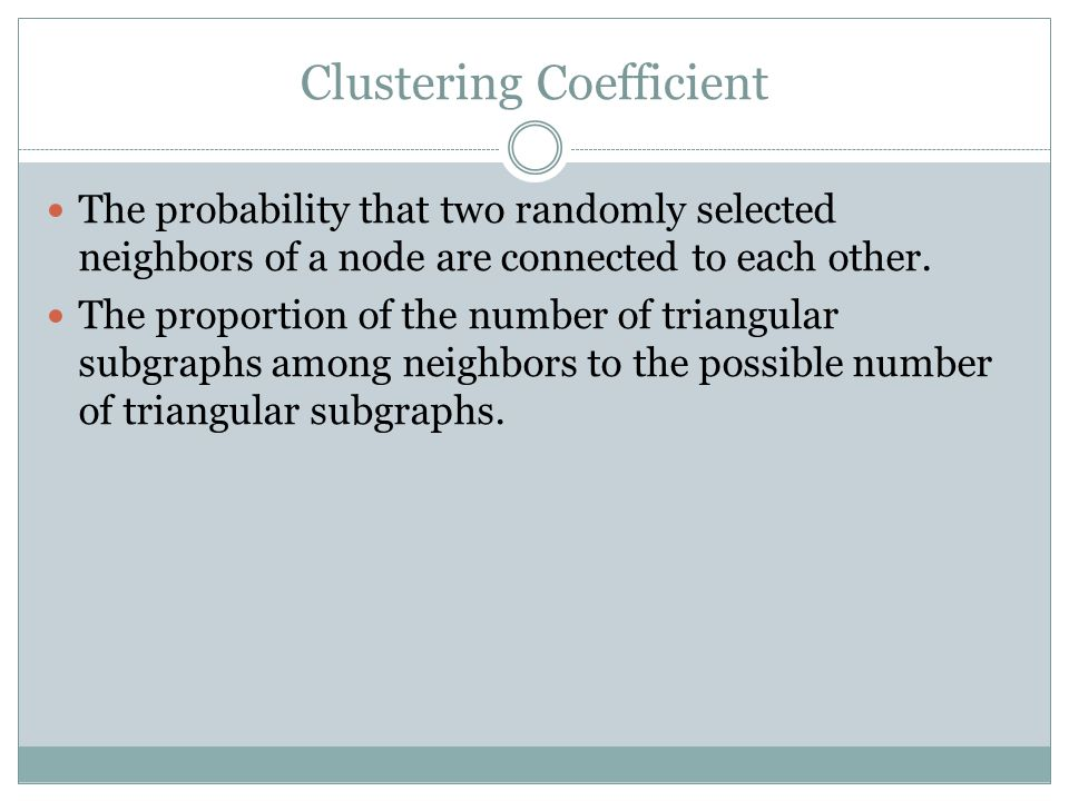 Clustering Coefficient The probability that two randomly selected neighbors of a node are connected to each other. The proportion of the number of tri