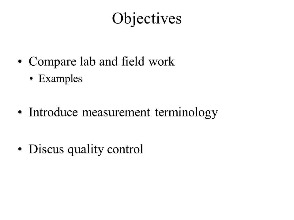 Objectives Compare lab and field work Examples Introduce measurement terminology Discus quality control