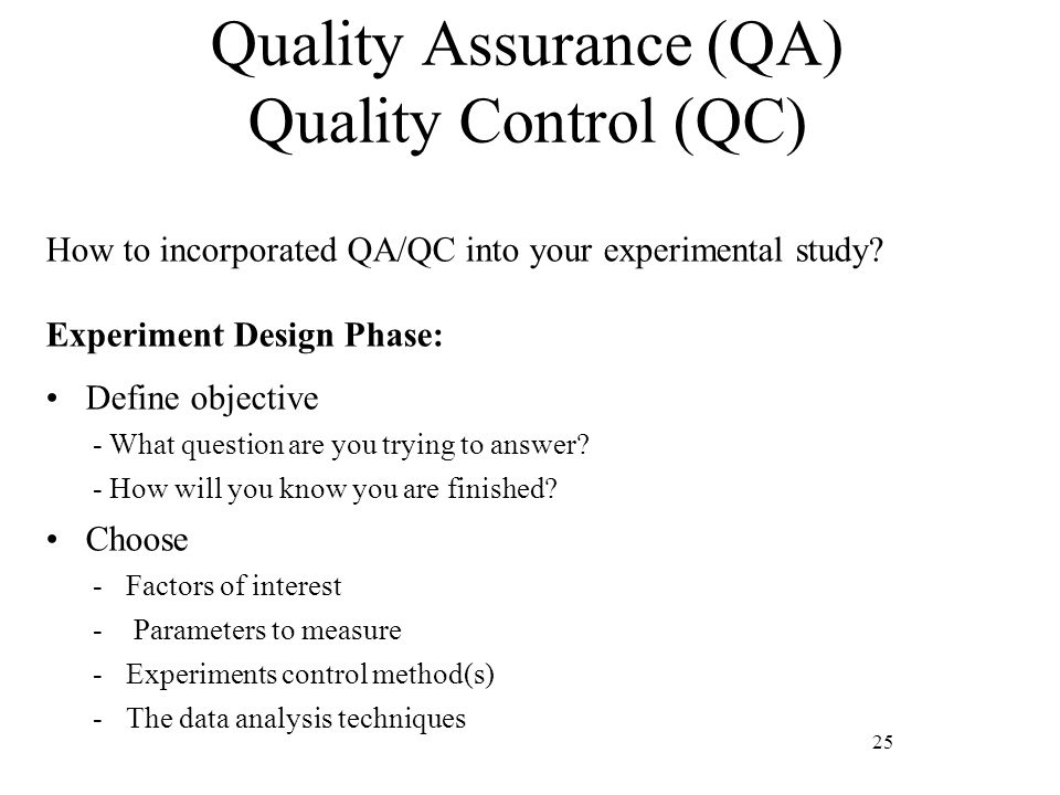 25 Quality Assurance (QA) Quality Control (QC) How to incorporated QA/QC into your experimental study? Experiment Design Phase: Define objective - Wha