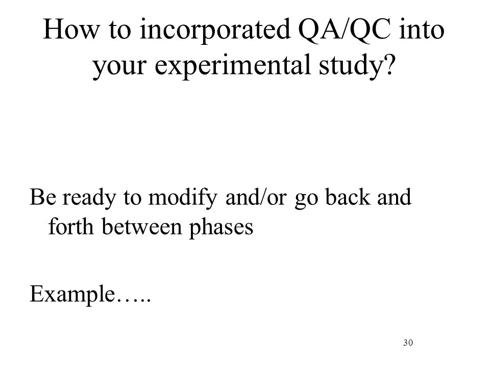 30 How to incorporated QA/QC into your experimental study? Be ready to modify and/or go back and forth between phases Example…..