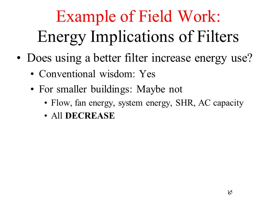 6 Example of Field Work: Energy Implications of Filters Does using a better filter increase energy use? Conventional wisdom: Yes For smaller buildings
