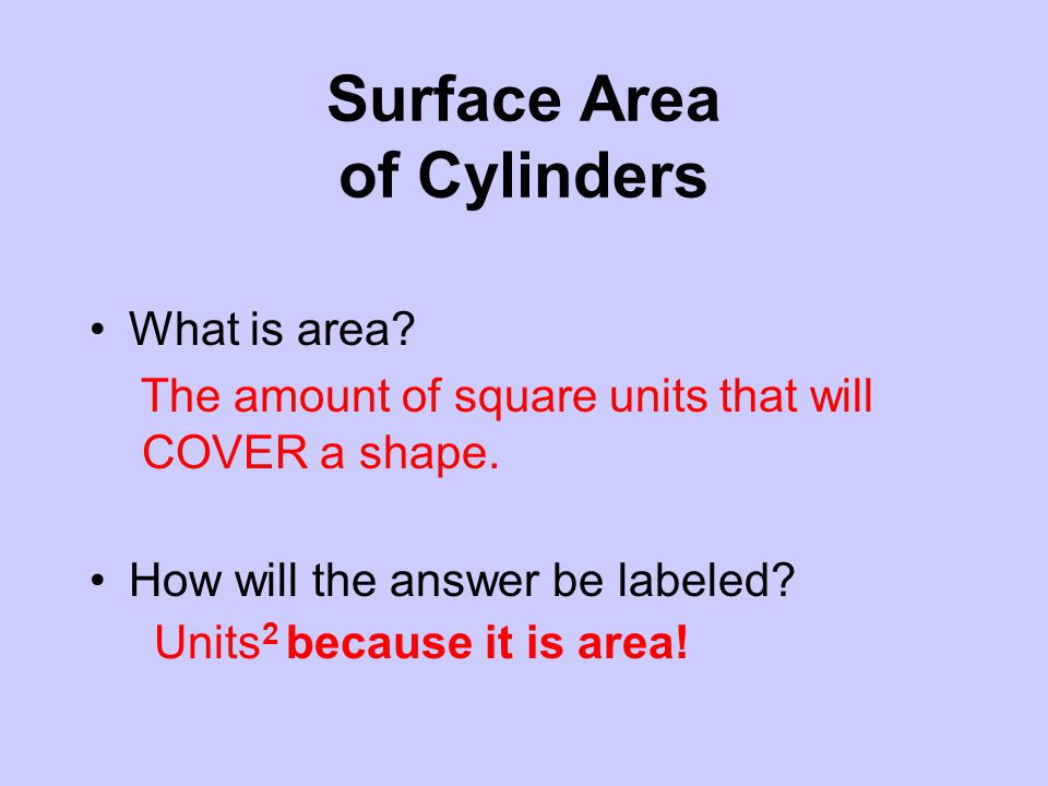 Surface Area of Cylinders What is area? The amount of square units that will COVER a shape. How will the answer be labeled? Units 2 because it is area