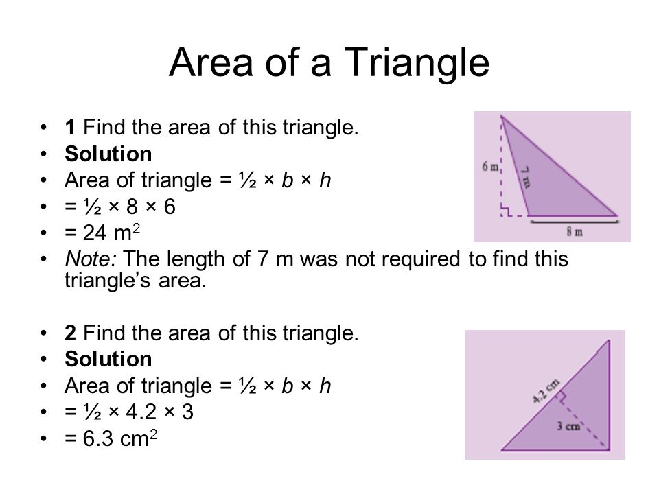 Area of a Triangle 1 Find the area of this triangle. Solution Area of triangle = ½ × b × h = ½ × 8 × 6 = 24 m 2 Note: The length of 7 m was not requir