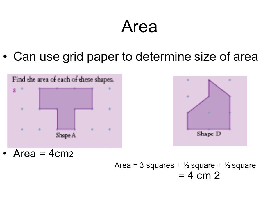 Area Can use grid paper to determine size of area Area = 4cm 2 Area = 3 squares + ½ square + ½ square = 4 cm 2