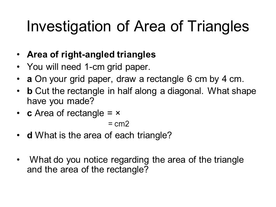 Area of squares, rectangles and triangles Area of square = side × side = s × s = s2 Area of rectangle = length × breadth = l × b Area of triangle = ½ × base × height = ½ × b × h