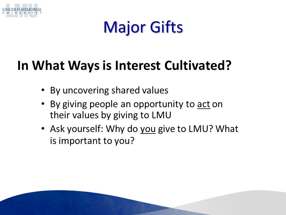 Major Gifts By uncovering shared values By giving people an opportunity to act on their values by giving to LMU Ask yourself: Why do you give to LMU.