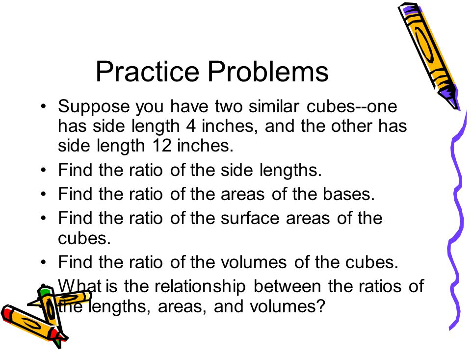 Practice Problems Suppose you have two similar cubes--one has side length 4 inches, and the other has side length 12 inches.