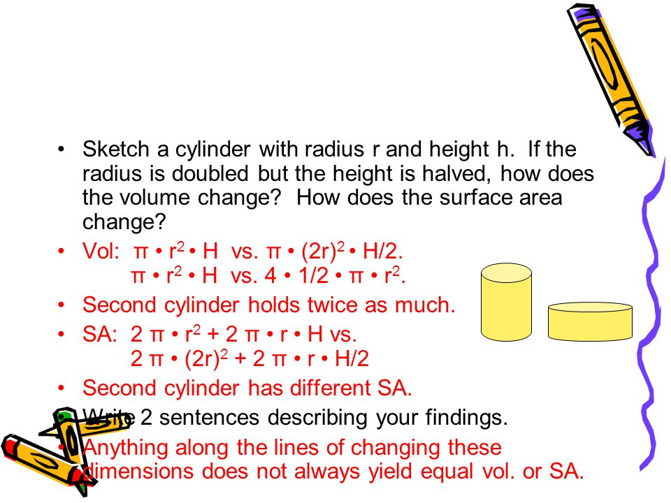 Sketch a cylinder with radius r and height h. If the radius is doubled but the height is halved, how does the volume change? How does the surface area