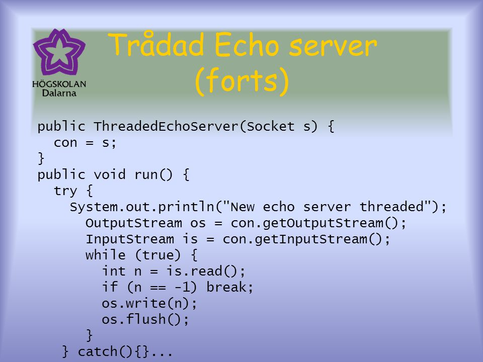 Trådad Echo server (forts) public ThreadedEchoServer(Socket s) { con = s; } public void run() { try { System.out.println( New echo server threaded ); OutputStream os = con.getOutputStream(); InputStream is = con.getInputStream(); while (true) { int n = is.read(); if (n == -1) break; os.write(n); os.flush(); } } catch(){}...