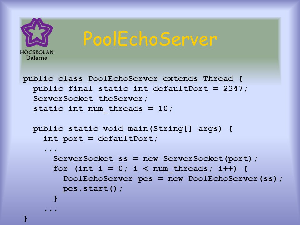 PoolEchoServer public class PoolEchoServer extends Thread { public final static int defaultPort = 2347; ServerSocket theServer; static int num_threads = 10; public static void main(String[] args) { int port = defaultPort;...
