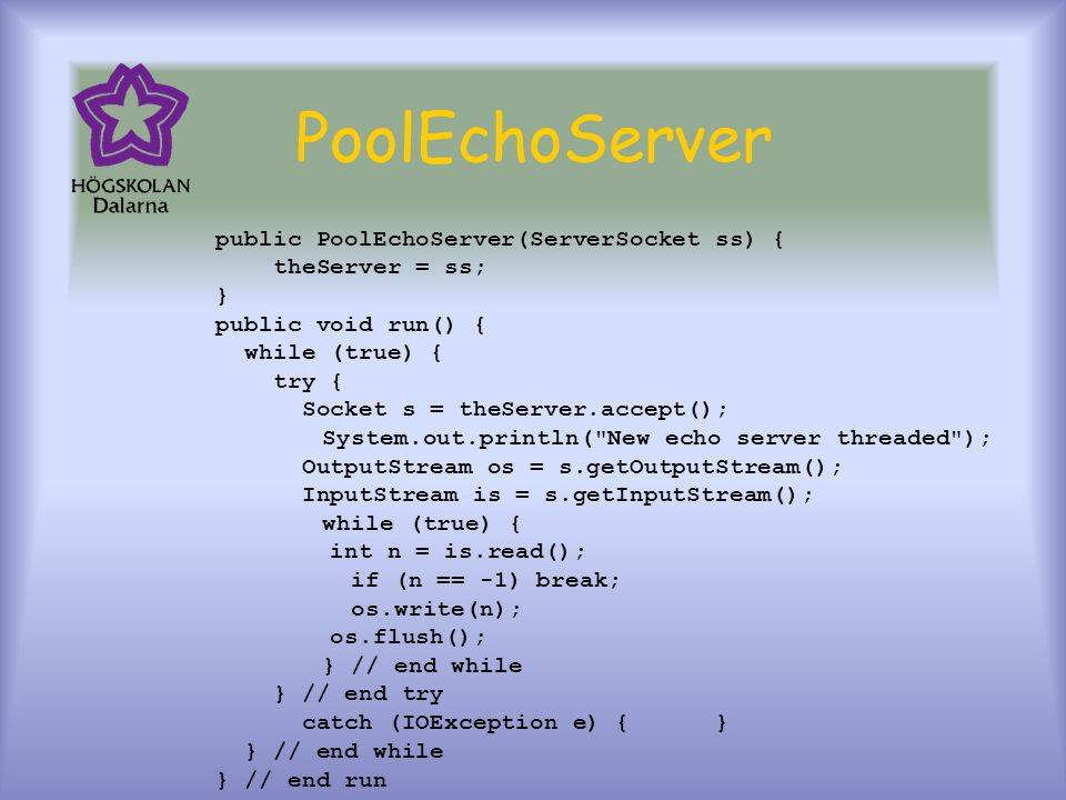 PoolEchoServer public PoolEchoServer(ServerSocket ss) { theServer = ss; } public void run() { while (true) { try { Socket s = theServer.accept(); Syst