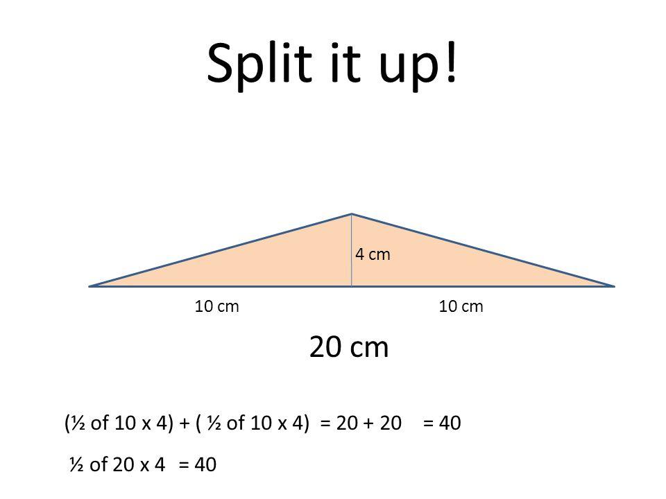 Split it up! 20 cm 4 cm 10 cm (½ of 10 x 4) + ( ½ of 10 x 4) = 20 + 20= 40 ½ of 20 x 4= 40