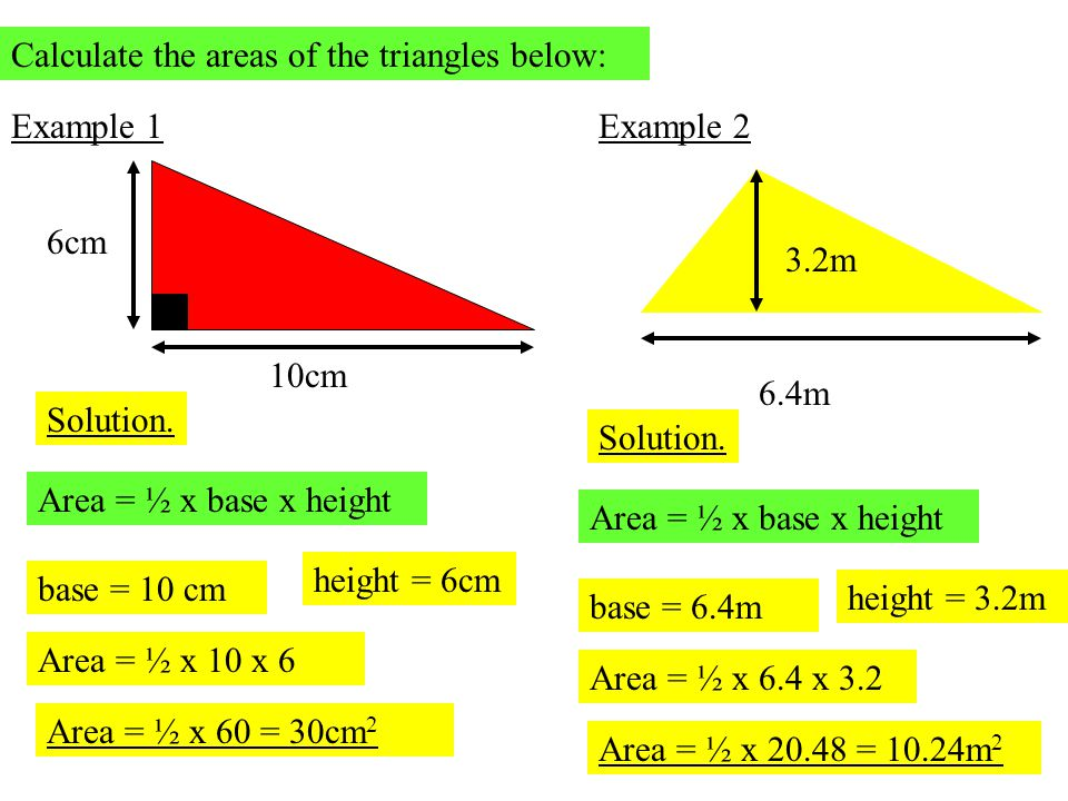 Calculate the areas of the triangles below: Example 1 10cm 6cm Solution. Area = ½ x base x height base = 10 cm height = 6cm Area = ½ x 10 x 6 Area = ½