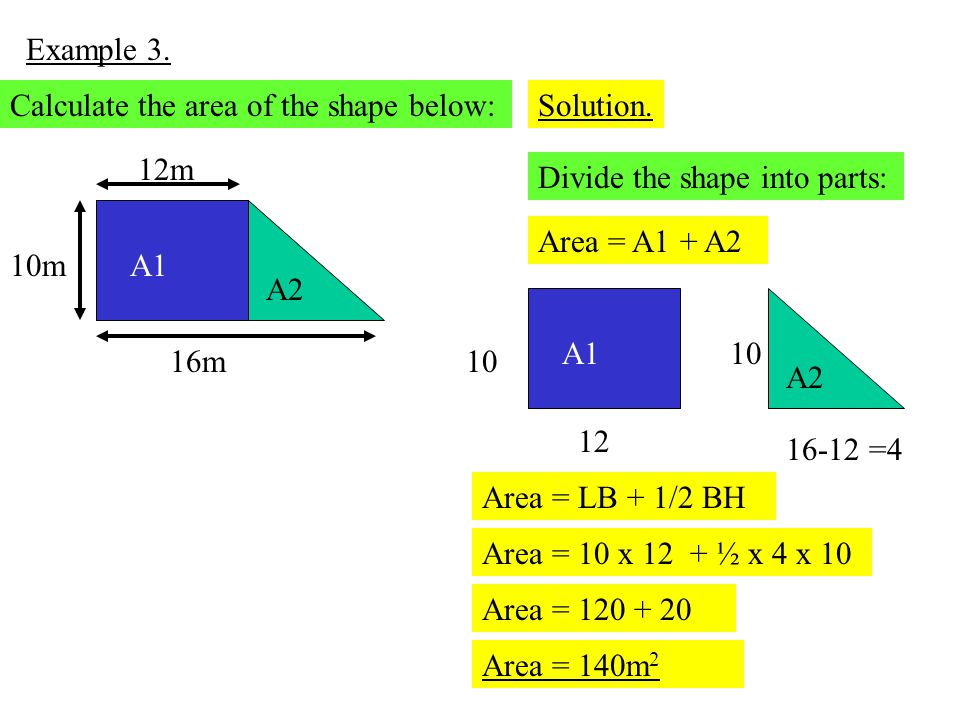Example 3. 16m 12m 10m Calculate the area of the shape below:Solution. Divide the shape into parts: A1 A2 Area = A1 + A2 A1 A2 12 10 16-12 =4 10 Area
