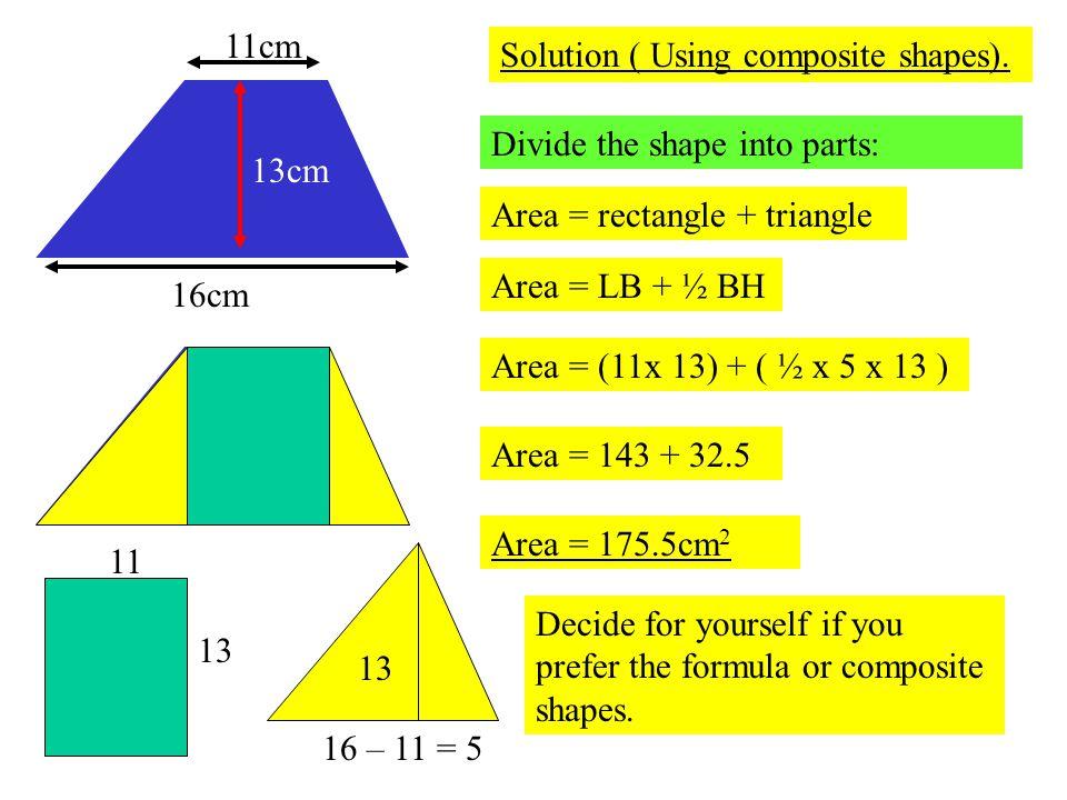 16cm 11cm 13cm Solution ( Using composite shapes). Divide the shape into parts: 11 13 16 – 11 = 5 Area = rectangle + triangle Area = LB + ½ BH Area =
