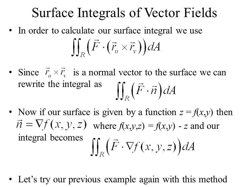 Surface Integrals of Vector Fields In order to calculate our surface integral we use Since is a normal vector to the surface we can rewrite the integr