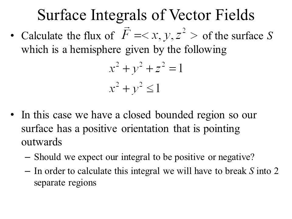 Surface Integrals of Vector Fields Calculate the flux of of the surface S which is a hemisphere given by the following In this case we have a closed b