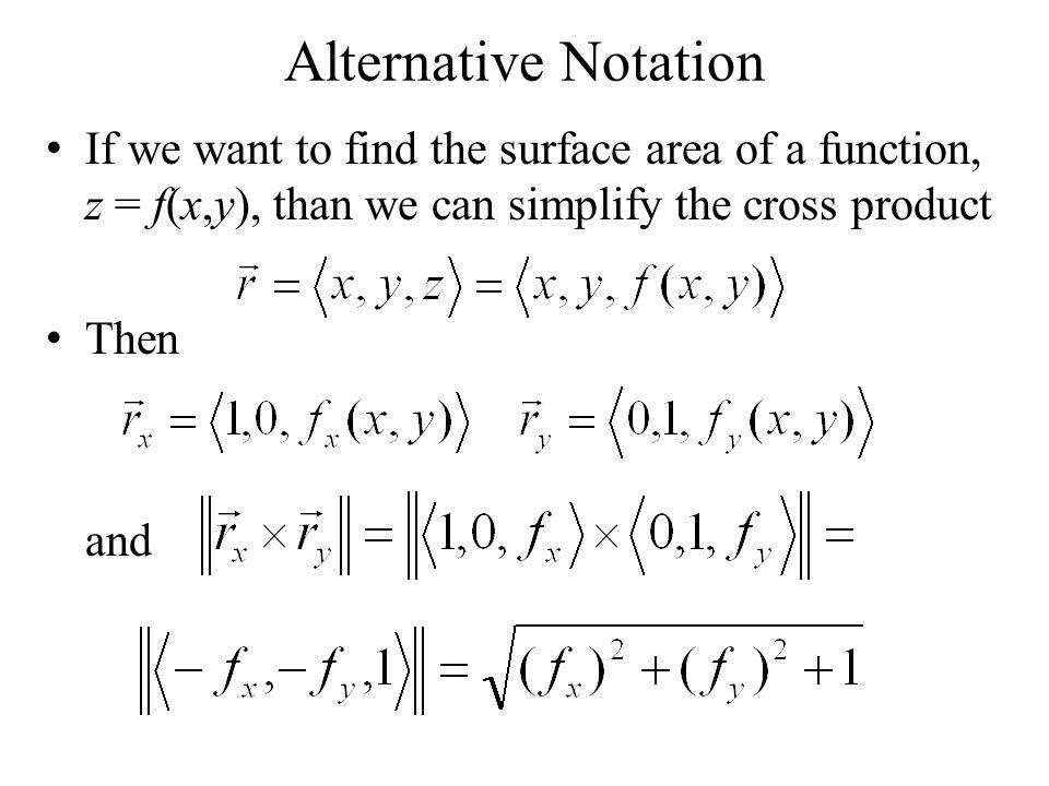 Alternative Notation If we want to find the surface area of a function, z = f(x,y), than we can use the following Example – Find the surface area of the plane z = 6 – 3x – 2y that lies in the first octant