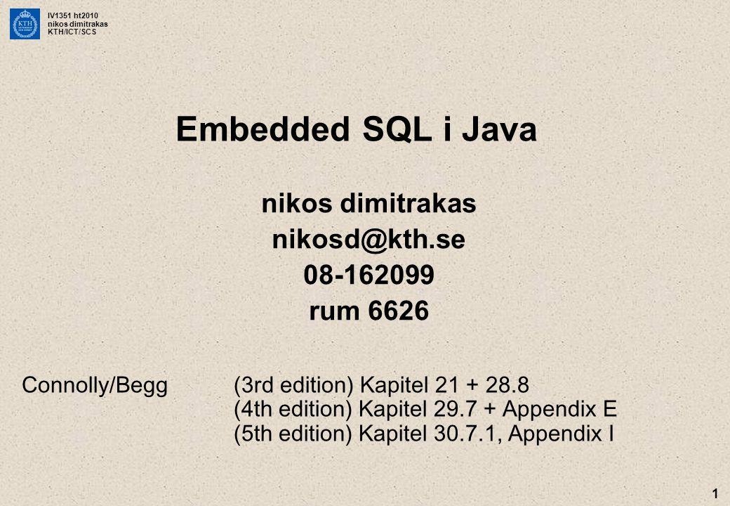 IV1351 ht2010 nikos dimitrakas KTH/ICT/SCS 1 Embedded SQL i Java nikos dimitrakas nikosd@kth.se 08-162099 rum 6626 Connolly/Begg(3rd edition) Kapitel 21 + 28.8 (4th edition) Kapitel 29.7 + Appendix E (5th edition) Kapitel 30.7.1, Appendix I