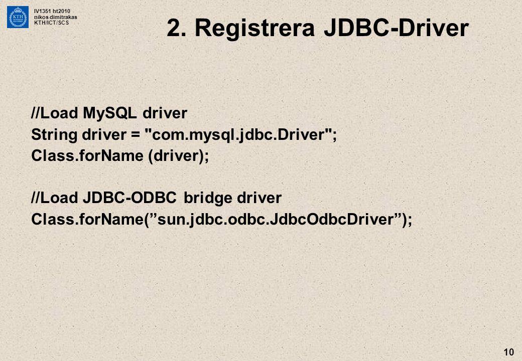 IV1351 ht2010 nikos dimitrakas KTH/ICT/SCS 10 //Load MySQL driver String driver = com.mysql.jdbc.Driver ; Class.forName (driver); //Load JDBC-ODBC bridge driver Class.forName( sun.jdbc.odbc.JdbcOdbcDriver ); 2.