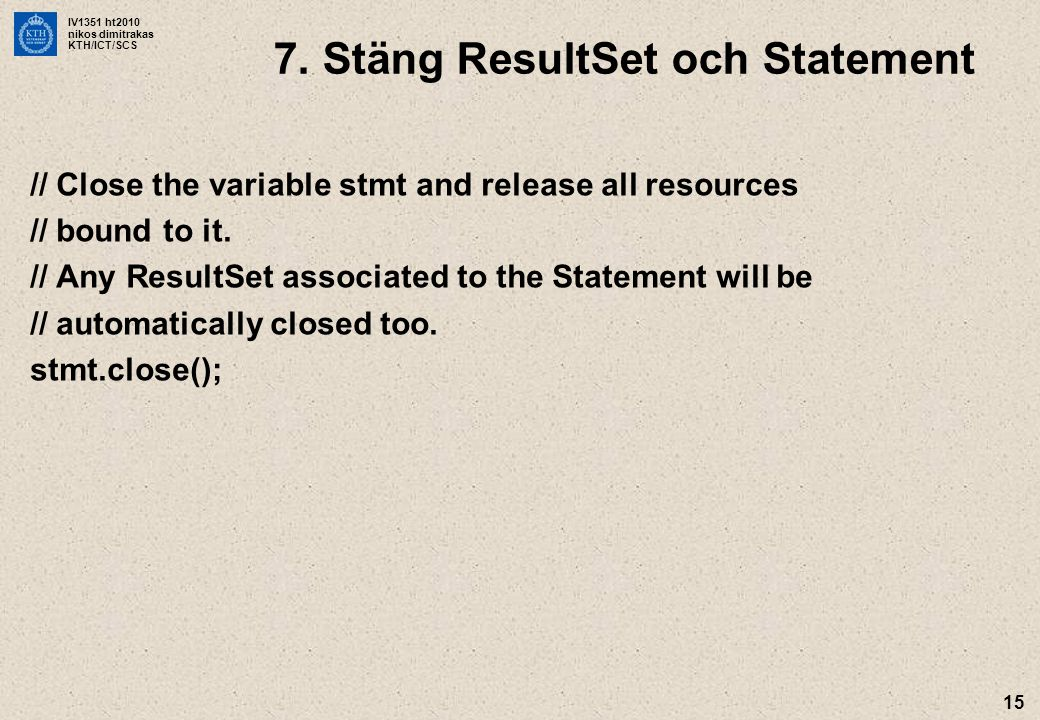 IV1351 ht2010 nikos dimitrakas KTH/ICT/SCS 15 // Close the variable stmt and release all resources // bound to it.