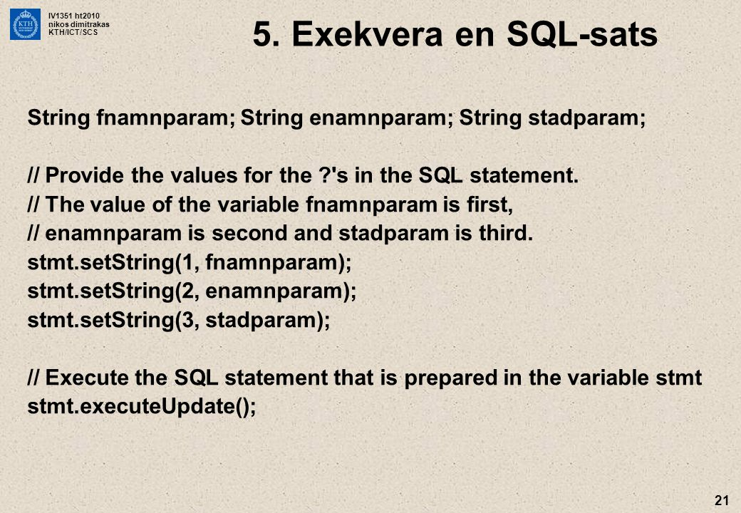 IV1351 ht2010 nikos dimitrakas KTH/ICT/SCS 21 String fnamnparam; String enamnparam; String stadparam; // Provide the values for the s in the SQL statement.