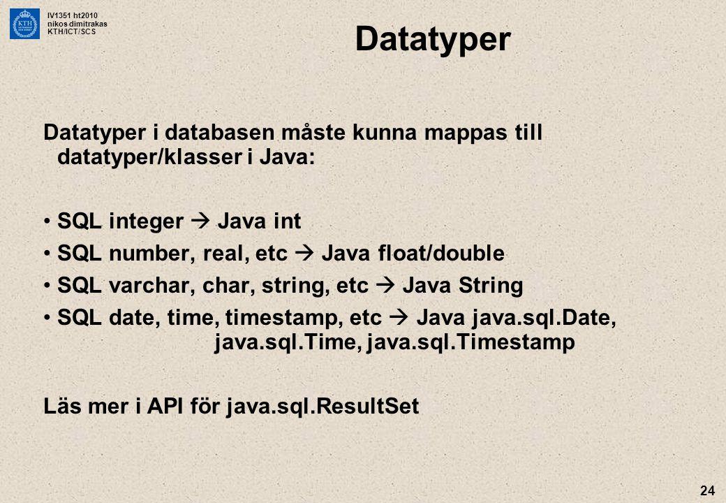 IV1351 ht2010 nikos dimitrakas KTH/ICT/SCS 24 Datatyper Datatyper i databasen måste kunna mappas till datatyper/klasser i Java: SQL integer  Java int SQL number, real, etc  Java float/double SQL varchar, char, string, etc  Java String SQL date, time, timestamp, etc  Java java.sql.Date, java.sql.Time, java.sql.Timestamp Läs mer i API för java.sql.ResultSet