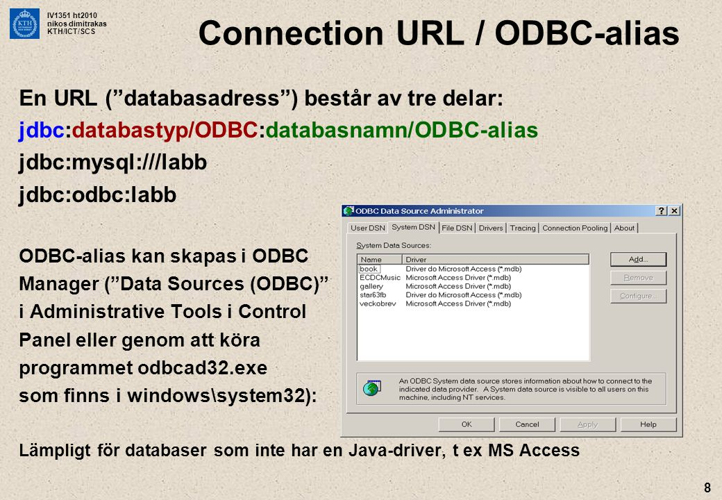 IV1351 ht2010 nikos dimitrakas KTH/ICT/SCS 8 En URL ( databasadress ) består av tre delar: jdbc:databastyp/ODBC:databasnamn/ODBC-alias jdbc:mysql:///labb jdbc:odbc:labb ODBC-alias kan skapas i ODBC Manager ( Data Sources (ODBC) i Administrative Tools i Control Panel eller genom att köra programmet odbcad32.exe som finns i windows\system32): Lämpligt för databaser som inte har en Java-driver, t ex MS Access Connection URL / ODBC-alias