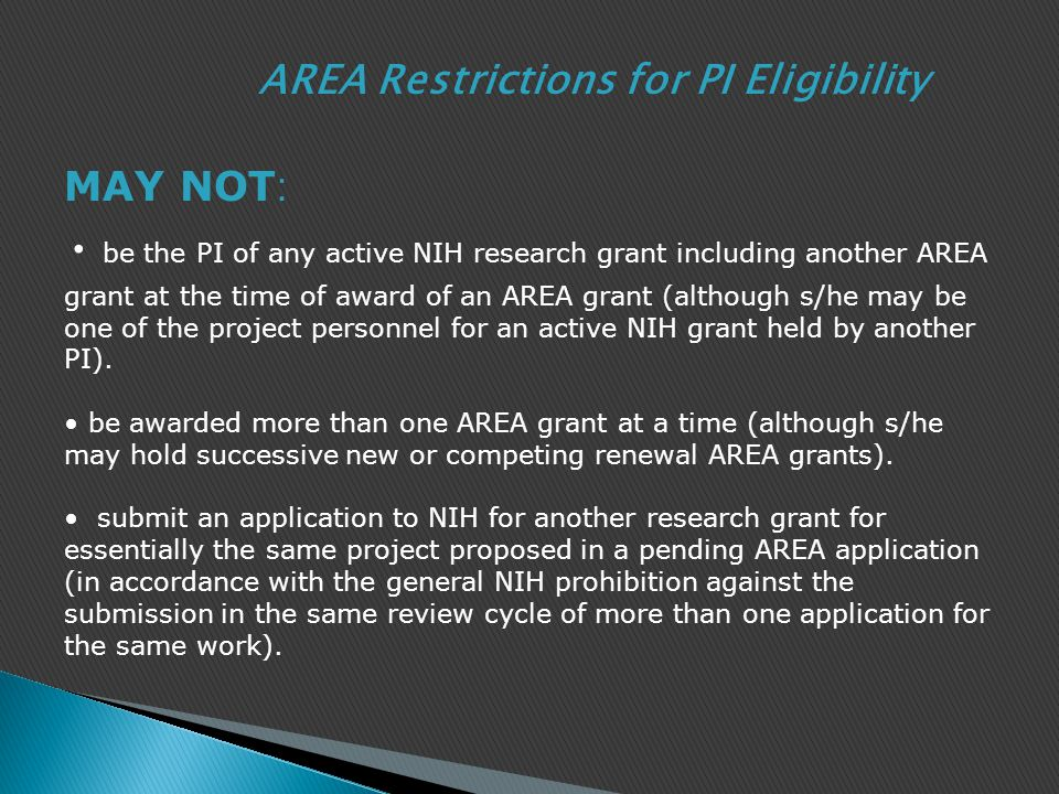 be the PI of any active NIH research grant including another AREA grant at the time of award of an AREA grant (although s/he may be one of the project personnel for an active NIH grant held by another PI).