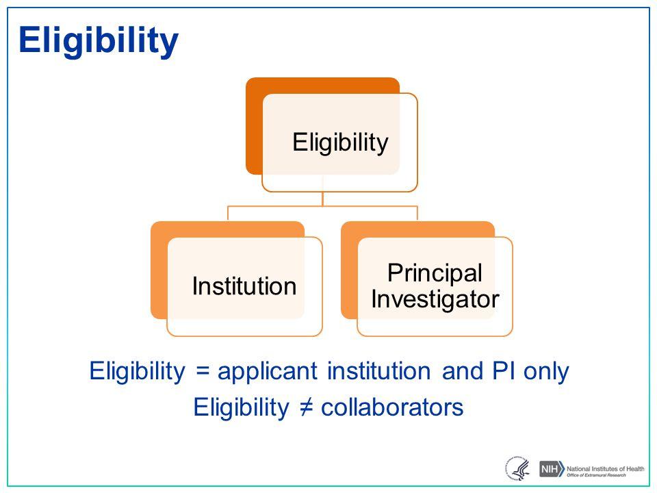 Eligibility Eligibility = applicant institution and PI only Eligibility ≠ collaborators EligibilityInstitution Principal Investigator