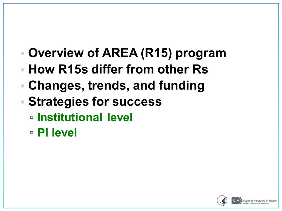 News & resources AREA Program evaluation underway ▫ Assessing Program's success in meeting its goals ▫ Surveys & interviews by Westat AREA Program Facebook page ▫ Like us on Facebook ▫ https://www.facebook.com/NIHAreaProgram AREA Program FAQs ▫ http://grants.nih.gov/grants/funding/area_faq.htm AREA mailbox ▫ R151@mail.nih.gov