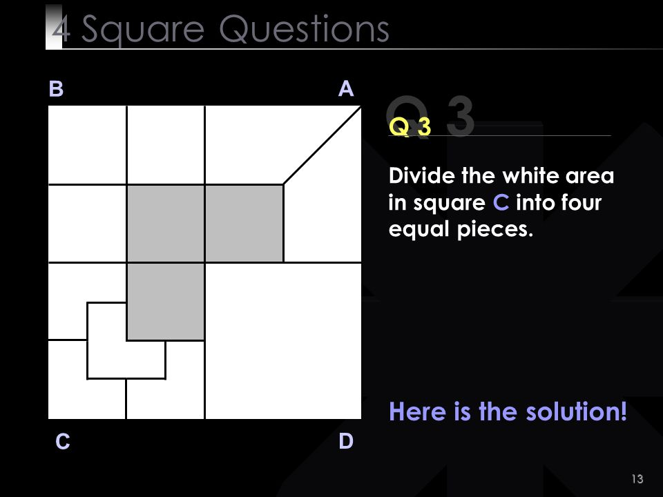 13 Q 3 B A D C Here is the solution! 4 Square Questions Divide the white area in square C into four equal pieces.