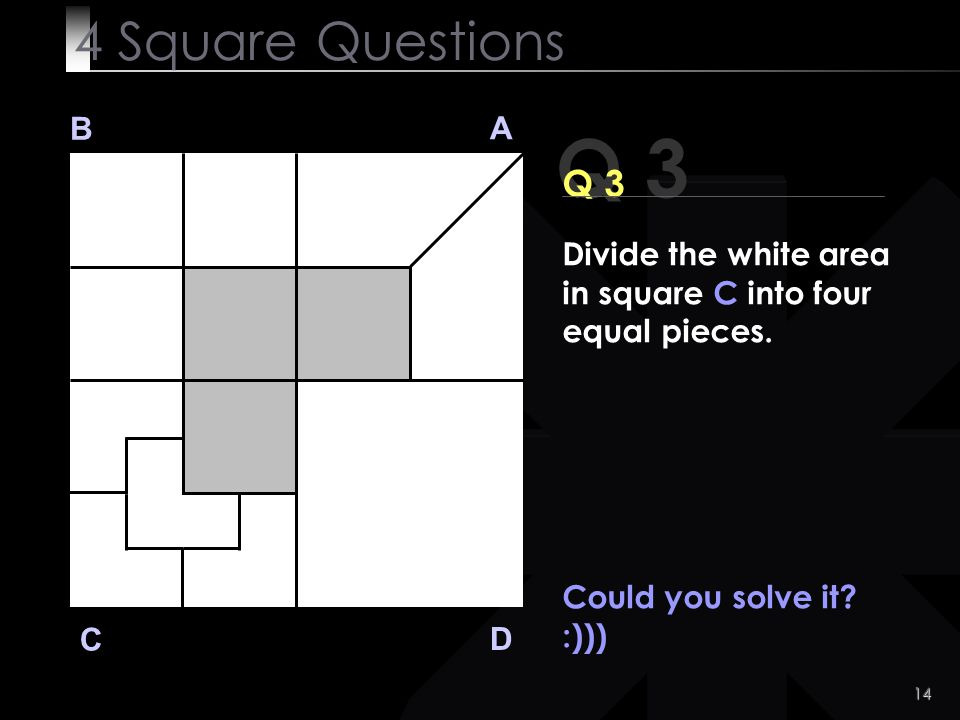 14 Could you solve it? :))) Q 3 B A D C 4 Square Questions Divide the white area in square C into four equal pieces.