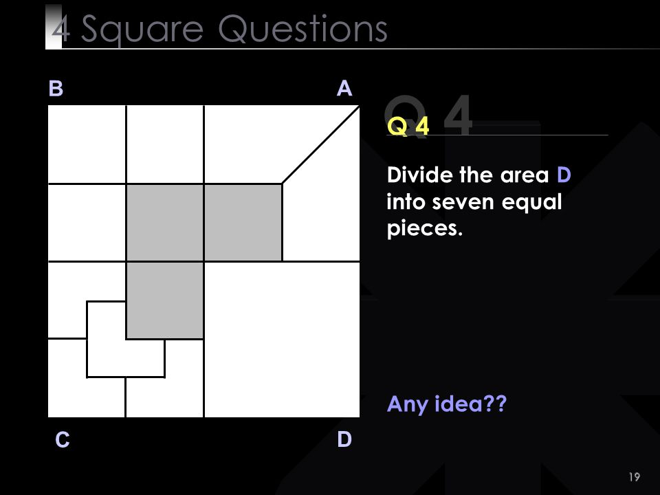 19 Q 4 B A D C Any idea?? 4 Square Questions Divide the area D into seven equal pieces.