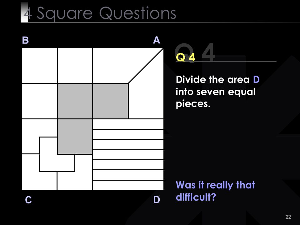 22 Q 4 B A D C Was it really that difficult? 4 Square Questions Divide the area D into seven equal pieces.
