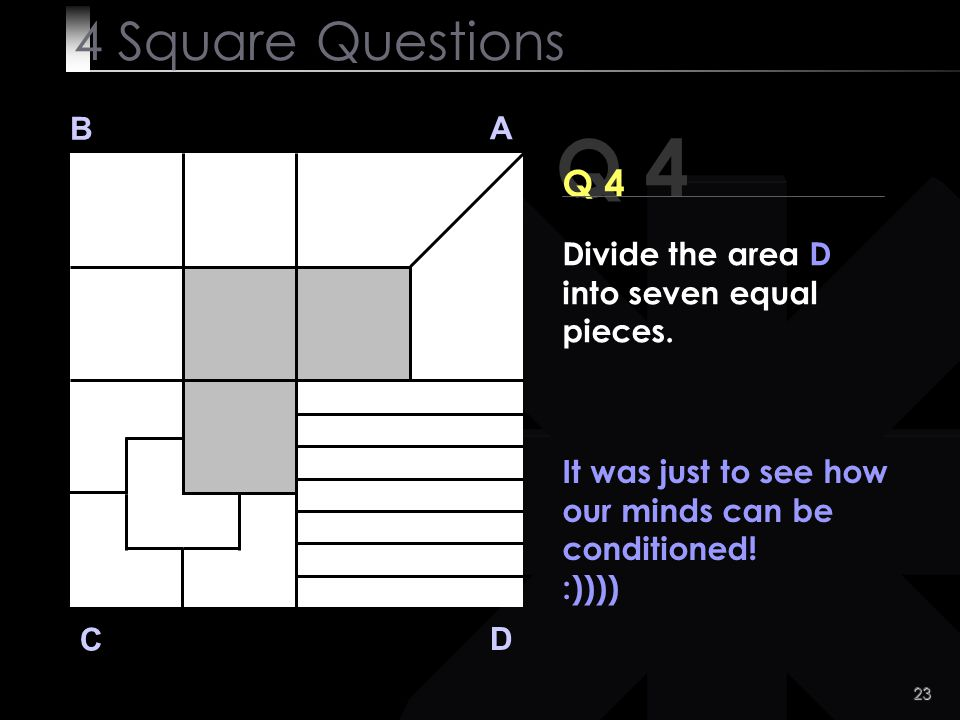 23 Q 4 B A D C It was just to see how our minds can be conditioned! :)))) 4 Square Questions Divide the area D into seven equal pieces.