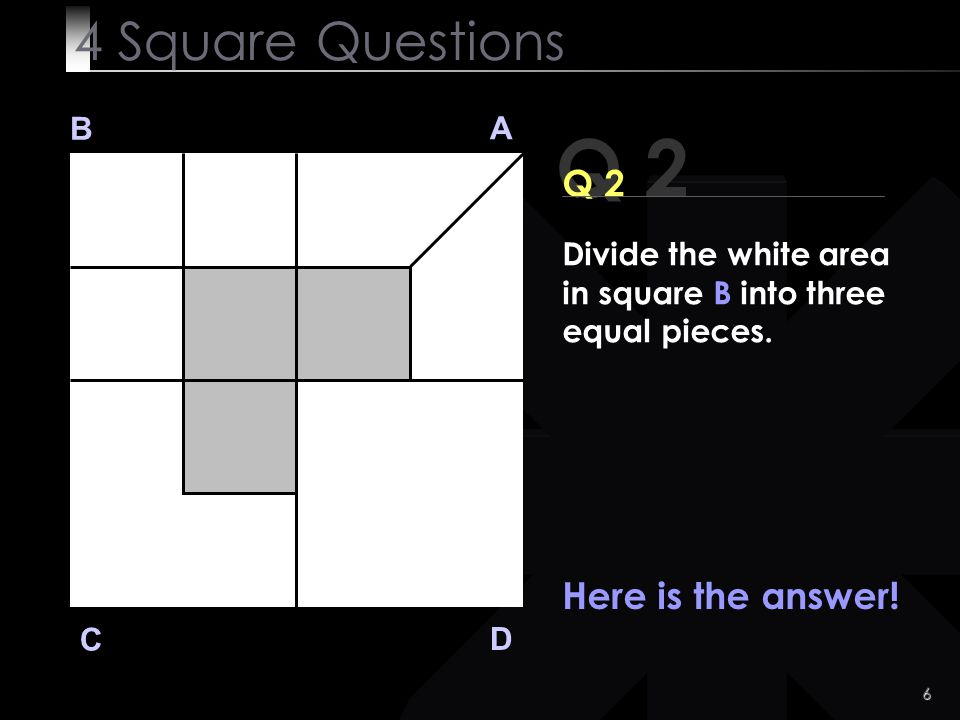 6 Q 2 B A D C Here is the answer! 4 Square Questions Divide the white area in square B into three equal pieces.