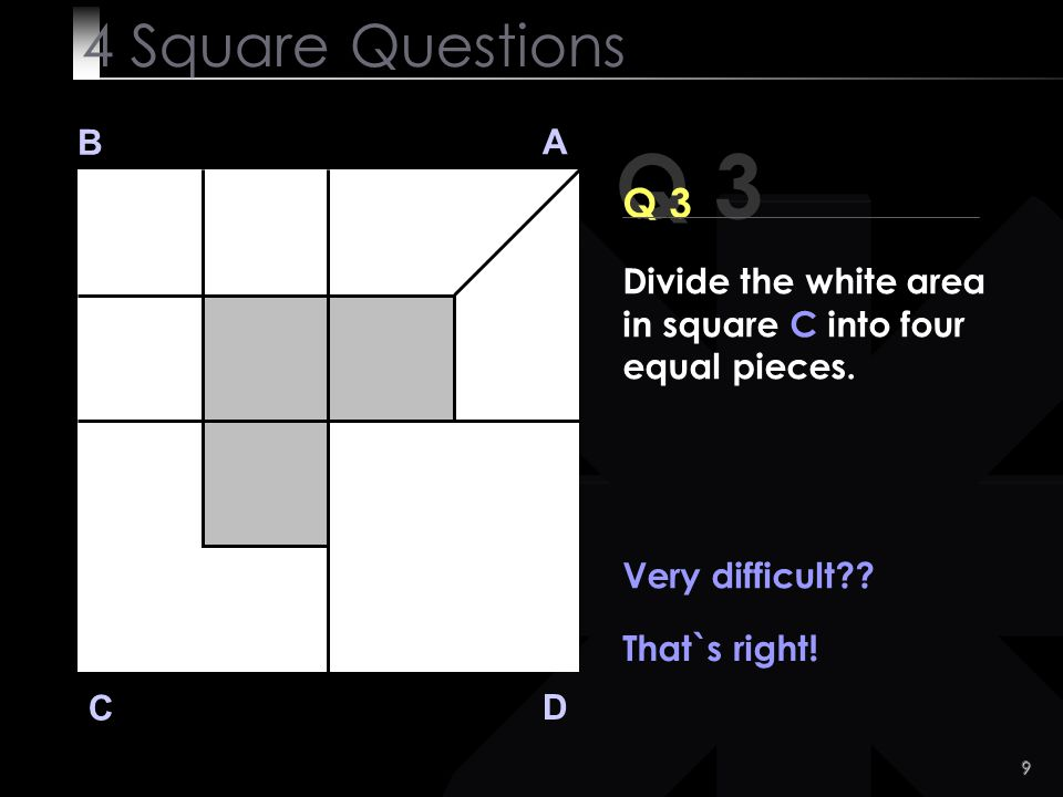9 Q 3 B A D C Q 3 Very difficult?? That`s right! 4 Square Questions Divide the white area in square C into four equal pieces.