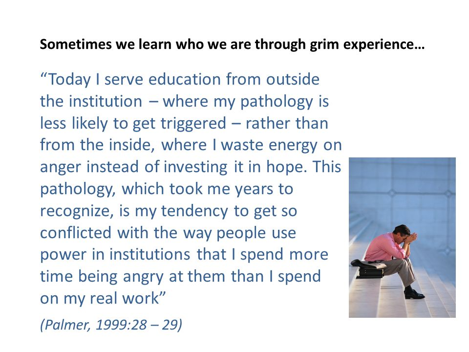 Sometimes we learn who we are through grim experience… Today I serve education from outside the institution – where my pathology is less likely to get triggered – rather than from the inside, where I waste energy on anger instead of investing it in hope.