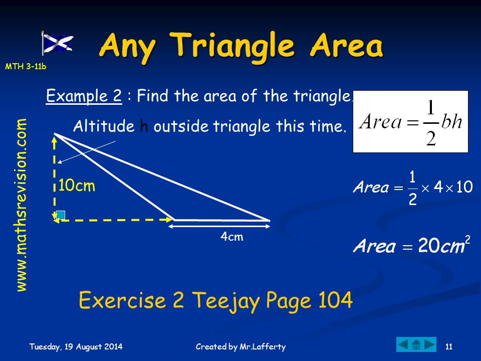 MTH 3-11b Tuesday, 19 August 2014 11Created by Mr.Lafferty Any Triangle Area Exercise 2 Teejay Page 104 10cm 4cm Example 2 : Find the area of the tria