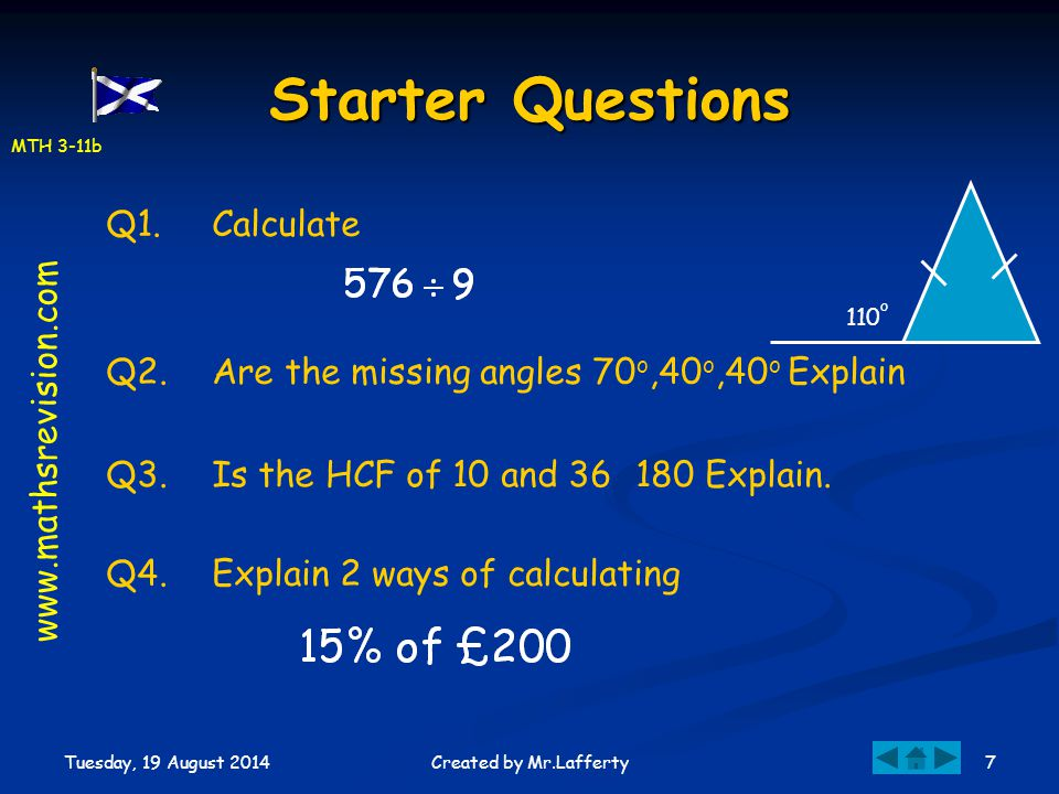 MTH 3-11b Tuesday, 19 August 2014 7Created by Mr.Lafferty Starter Questions Q1.Calculate Q2.Are the missing angles 70 o,40 o,40 o Explain Q3.Is the HC