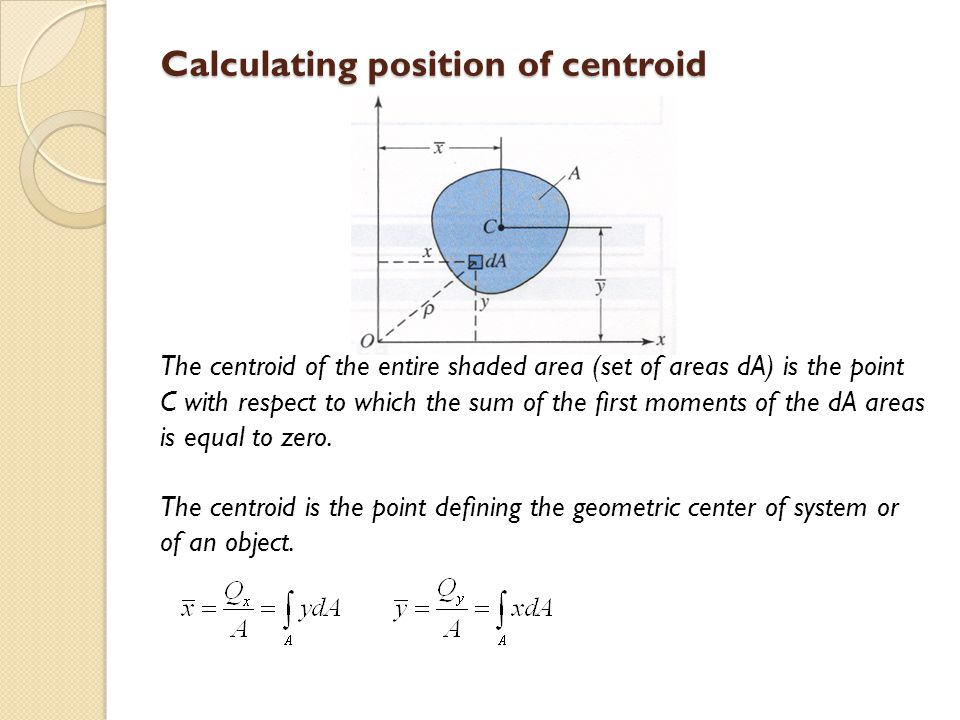 Calculating position of centroid The centroid of the entire shaded area (set of areas dA) is the point C with respect to which the sum of the first mom