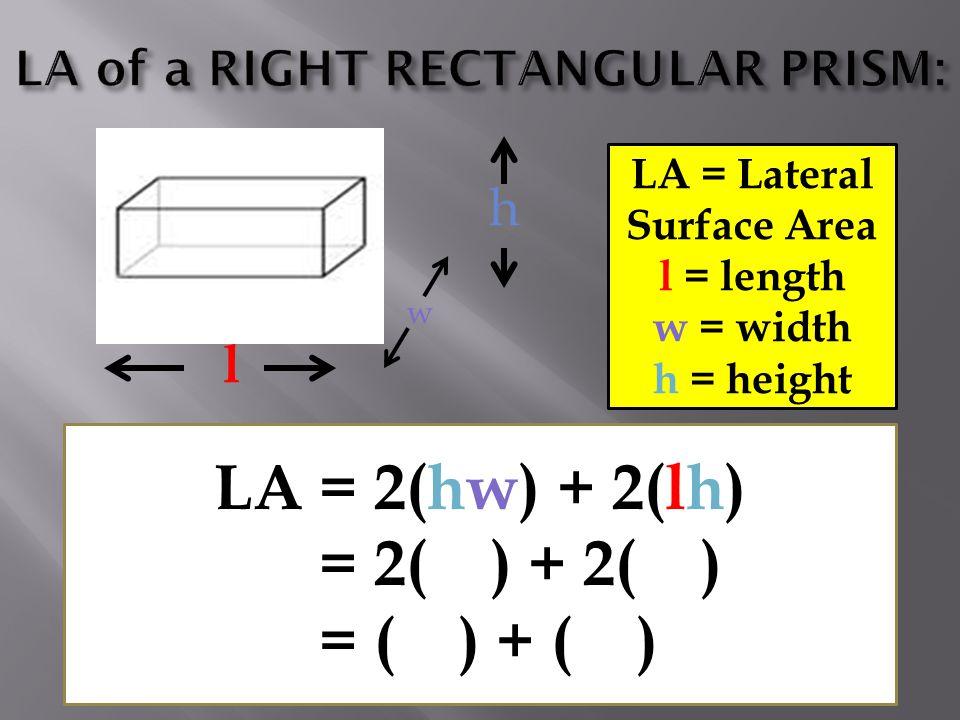 l h LA = Lateral Surface Area l = length w = width h = height LA = 2(hw) + 2(lh) = 2( ) + 2( ) = ( ) + ( ) w