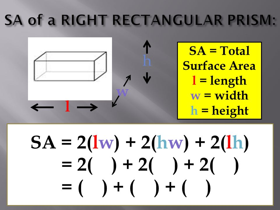l h SA = Total Surface Area l = length w = width h = height SA = 2(lw) + 2(hw) + 2(lh) = 2( ) + 2( ) + 2( ) = ( ) + ( ) + ( ) w