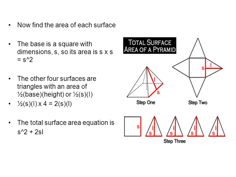Example Given: s = 8 m and h = 3 m, find the surface area First we calculate the slant height: 3^2 + (½x8)^2 = (I)^2 9 + 16 = (l)^2 25 = (I)^2 5 = I Next use the formula to calculate the surface area: SA = (s)^2 + 2(s)(l) = (7 in)^2 + 2(7 in)(6.95 in) = 49 in^2 + 97.3 in^2 = 146.3 in^2.